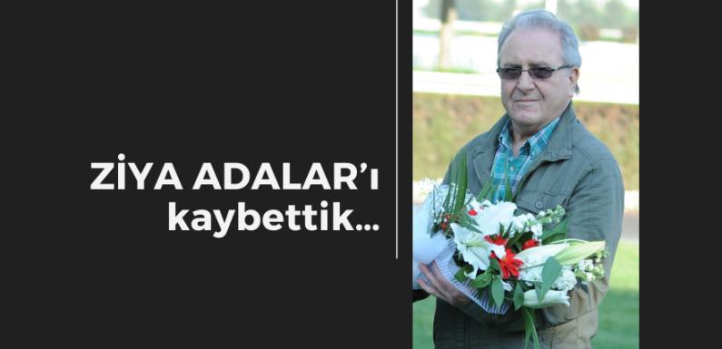 ZİYA ADALAR'ı kaybettik…