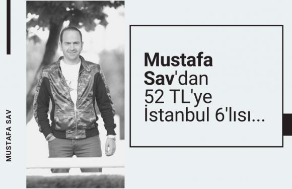 Mustafa Sav'dan 52 TL'ye İstanbul 6'lısı…
