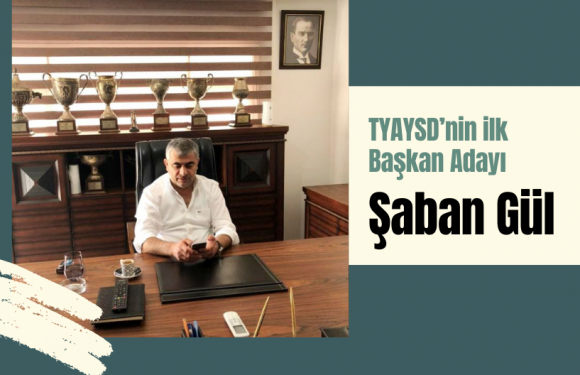 TYAYSD'nin ilk Başkan Adayı; Şaban Gül…
