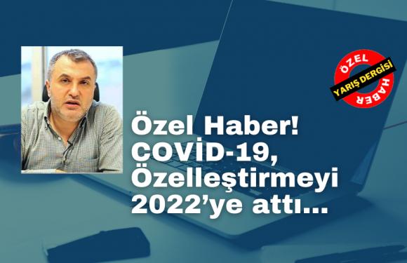 Özel Haber! COVİD-19, Özelleştirmeyi 2022'ye attı!