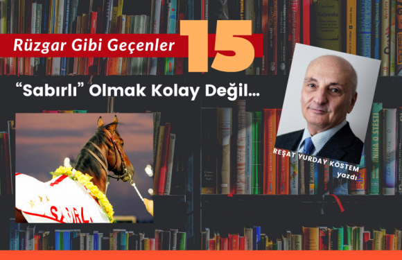 """RÜZGAR GİBİ GEÇENLER-15 / """"Sabırlı"""" Olmak Kolay Değil…"""