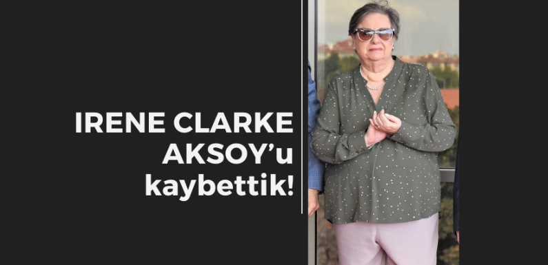 IRENE CLARKE AKSOY'u kaybettik!